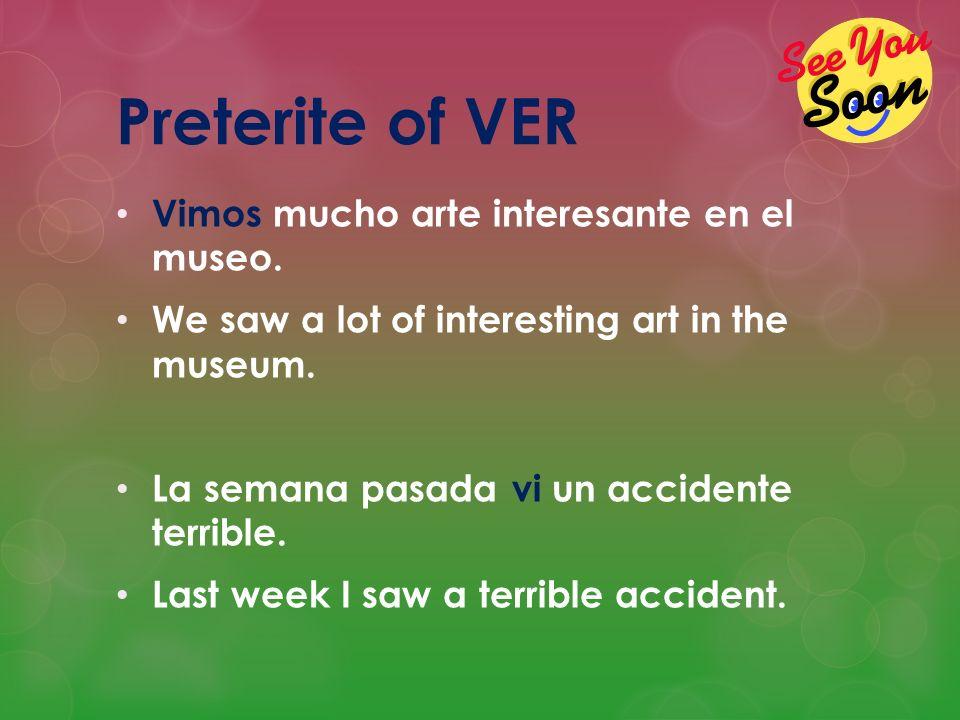 Preterite of VER Vimos mucho arte interesante en el museo. We saw a lot of interesting art in the museum. La semana pasada vi un accidente terrible. L
