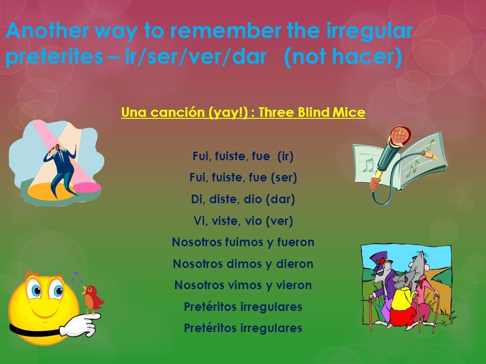 Another way to remember the irregular preterites – ir/ser/ver/dar (not hacer) Una canción (yay!) : Three Blind Mice Fui, fuiste, fue (ir) Fui, fuiste,