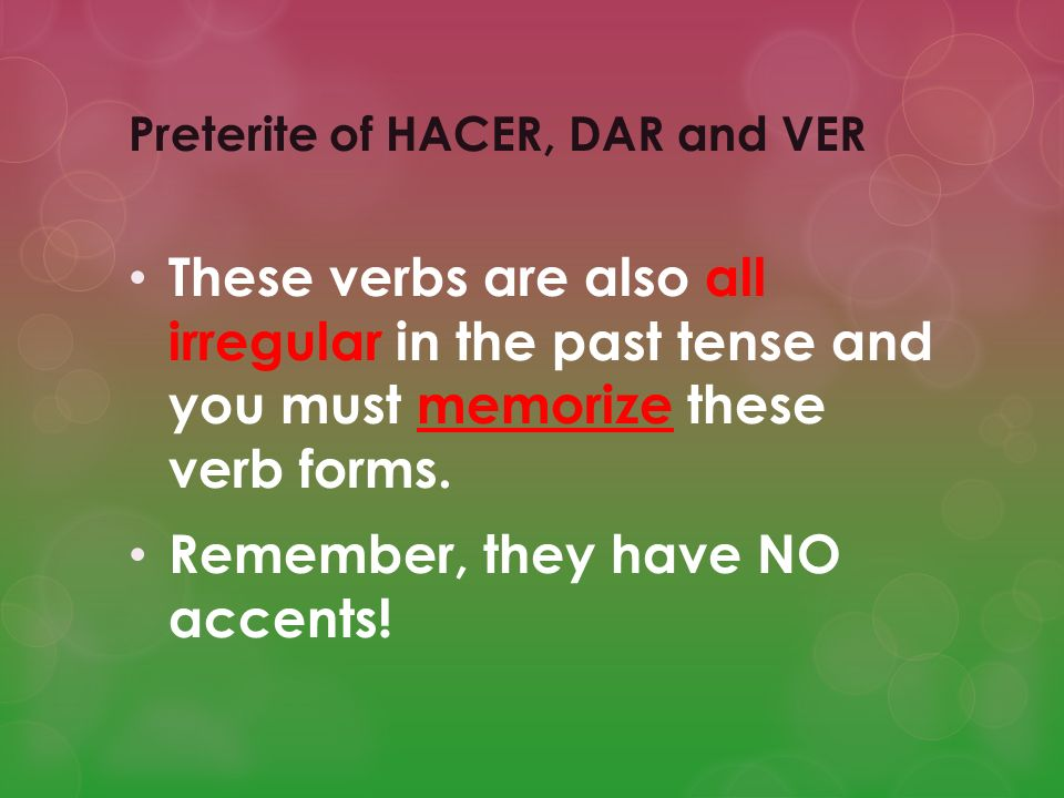 DAR (to give) (Preterite) Yo di = I gave Tú diste = you (friendly) gave Él = he gave Ella dio = she gave Usted = you (fml) gave Nosotros/as dimos = we gave Vosotros/as disteis = you guys gave Ellos = they (m/f) gave Ellas dieron Ustedes = you guys gave