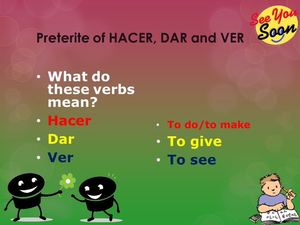 Preterite of HACER, DAR and VER What do these verbs mean.
