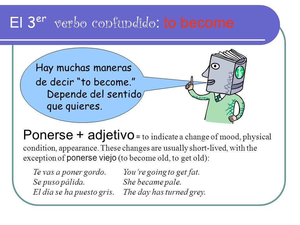 El 3 er verbo confundido : to become Hay muchas maneras de decir to become. Depende del sentido que quieres. Ponerse + adjetivo = to indicate a change