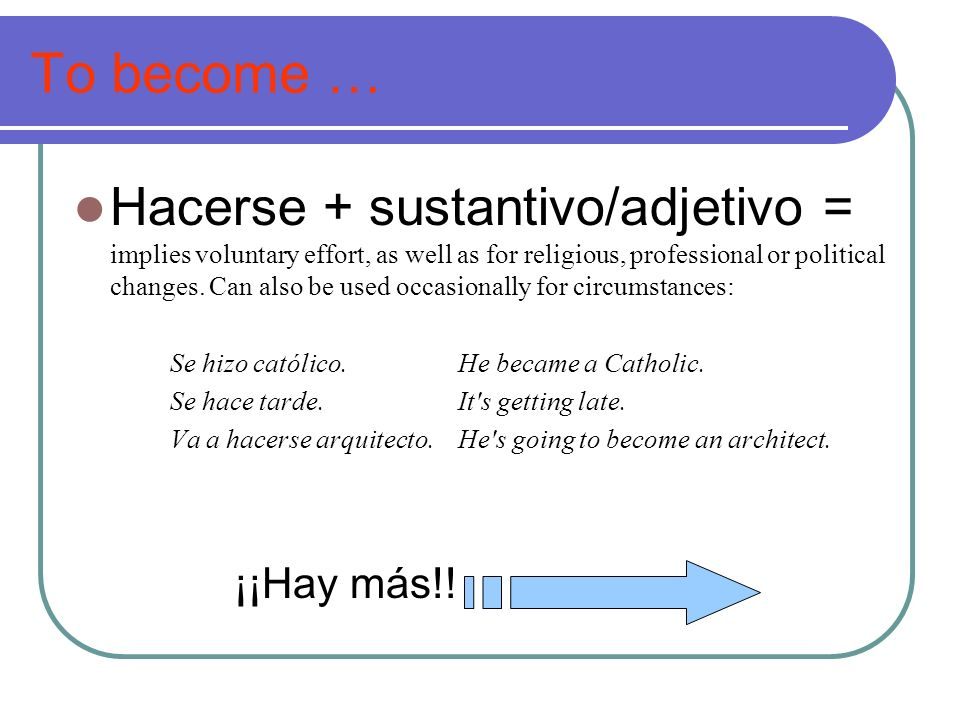 To become … Hacerse + sustantivo/adjetivo = implies voluntary effort, as well as for religious, professional or political changes. Can also be used oc