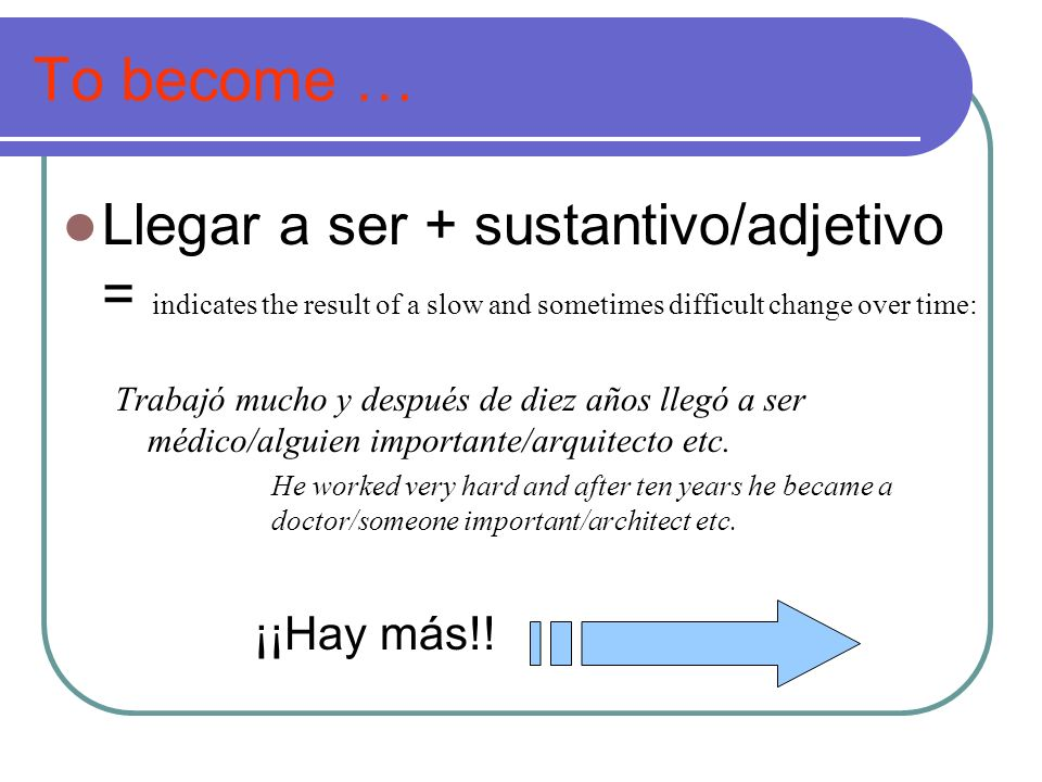 To become … Llegar a ser + sustantivo/adjetivo = indicates the result of a slow and sometimes difficult change over time: Trabajó mucho y después de d