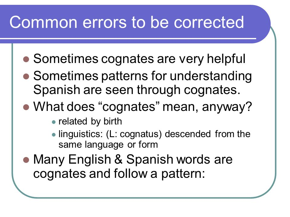 Common errors to be corrected Sometimes cognates are very helpful Sometimes patterns for understanding Spanish are seen through cognates. What does co