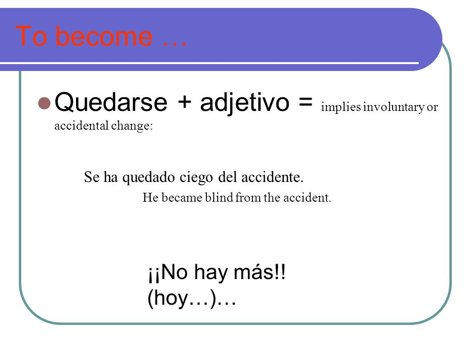 To become … Quedarse + adjetivo = implies involuntary or accidental change: Se ha quedado ciego del accidente. He became blind from the accident. ¡¡No