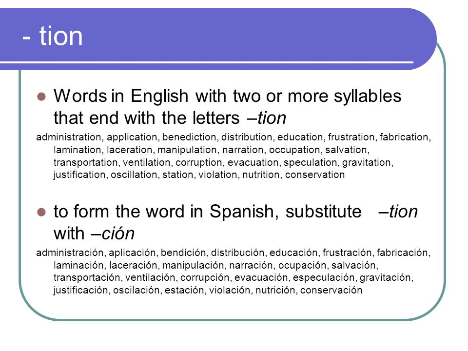 - tion Words in English with two or more syllables that end with the letters –tion administration, application, benediction, distribution, education,