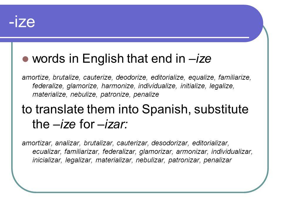 -ize words in English that end in –ize amortize, brutalize, cauterize, deodorize, editorialize, equalize, familiarize, federalize, glamorize, harmoniz