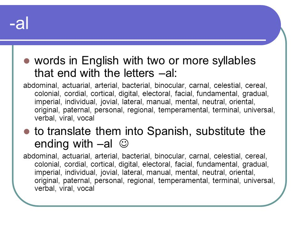 -al words in English with two or more syllables that end with the letters –al: abdominal, actuarial, arterial, bacterial, binocular, carnal, celestial