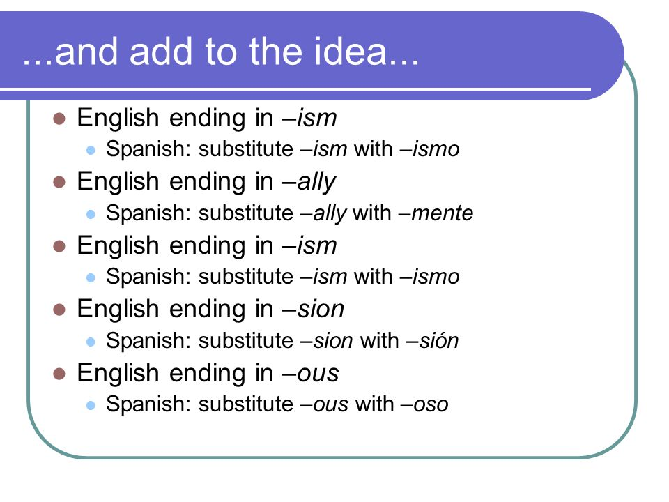 ...and add to the idea... English ending in –ism Spanish: substitute –ism with –ismo English ending in –ally Spanish: substitute –ally with –mente Eng