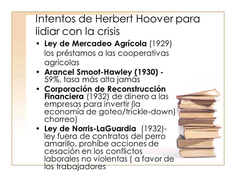 Intentos de Herbert Hoover para lidiar con la crisis Ley de Mercadeo Agrícola (1929) los préstamos a las cooperativas agrícolas Arancel Smoot-Hawley (1930) - 59%, tasa más alta jamás Corporación de Reconstrucción Financiera (1932) de dinero a las empresas para invertir (la economía de goteo/trickle-down) chorreo) Ley de Norris-LaGuardia (1932)- ley fuera de contratos del perro amarillo, prohíbe acciones de cesación en los conflictos laborales no violentas ( a favor de los trabajadores