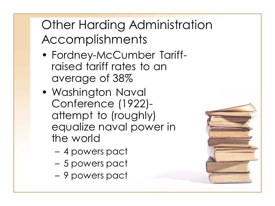 Other Harding Administration Accomplishments Fordney-McCumber Tariff- raised tariff rates to an average of 38% Washington Naval Conference (1922)- attempt to (roughly) equalize naval power in the world –4 powers pact –5 powers pact –9 powers pact