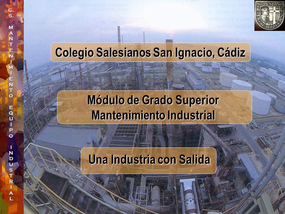G.S.MANTENIMIENTO EQUIPOINDUSTRIAL Módulo de Grado Superior Mantenimiento Industrial Colegio Salesianos San Ignacio, Cádiz Una Industria con Salida