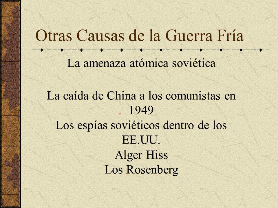 Otras Causas de la Guerra Fría La amenaza atómica soviética La caída de China a los comunistas en 1949 Los espías soviéticos dentro de los EE.UU. Alge