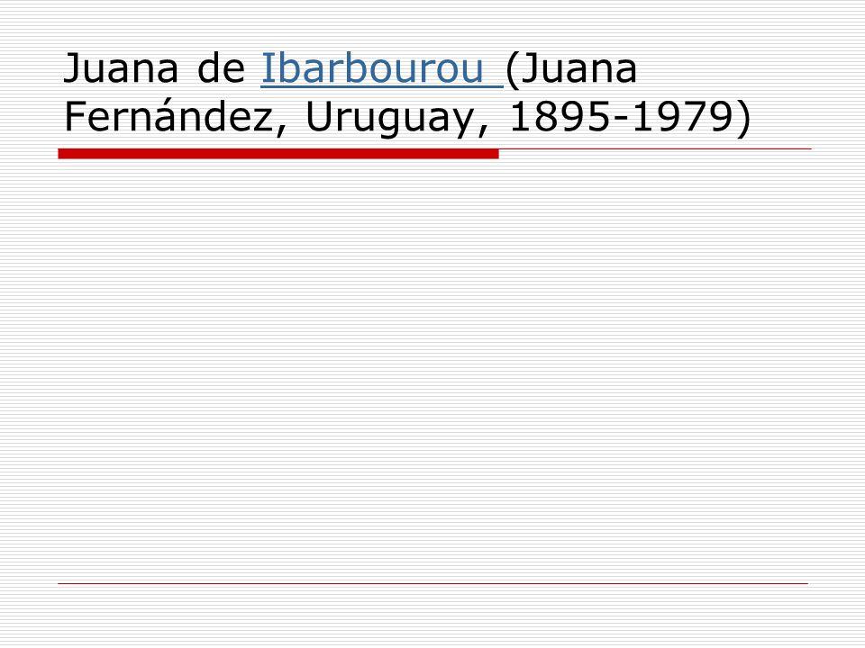 Juana de Ibarbourou (Juana Fernández, Uruguay, 1895-1979)Ibarbourou