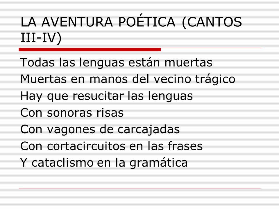 LA AVENTURA POÉTICA (CANTOS III-IV) Todas las lenguas están muertas Muertas en manos del vecino trágico Hay que resucitar las lenguas Con sonoras risa