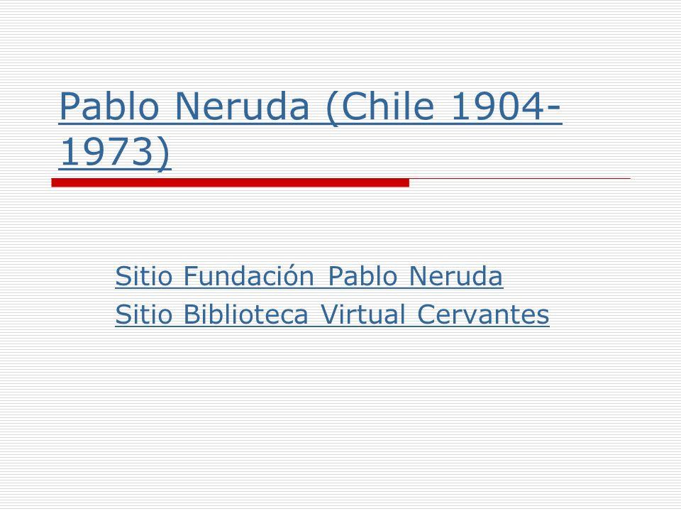 Pablo Neruda (Chile 1904- 1973) Sitio Fundación Pablo Neruda Sitio Biblioteca Virtual Cervantes