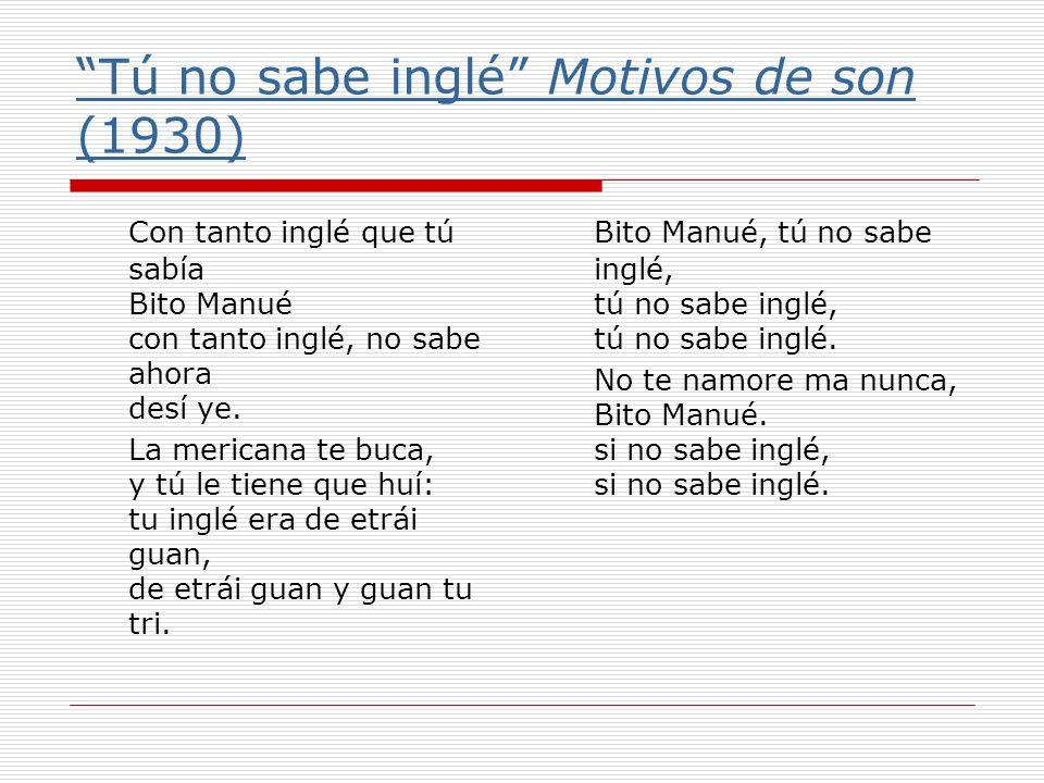 Tú no sabe inglé Motivos de son (1930) Con tanto inglé que tú sabía Bito Manué con tanto inglé, no sabe ahora desí ye. La mericana te buca, y tú le ti