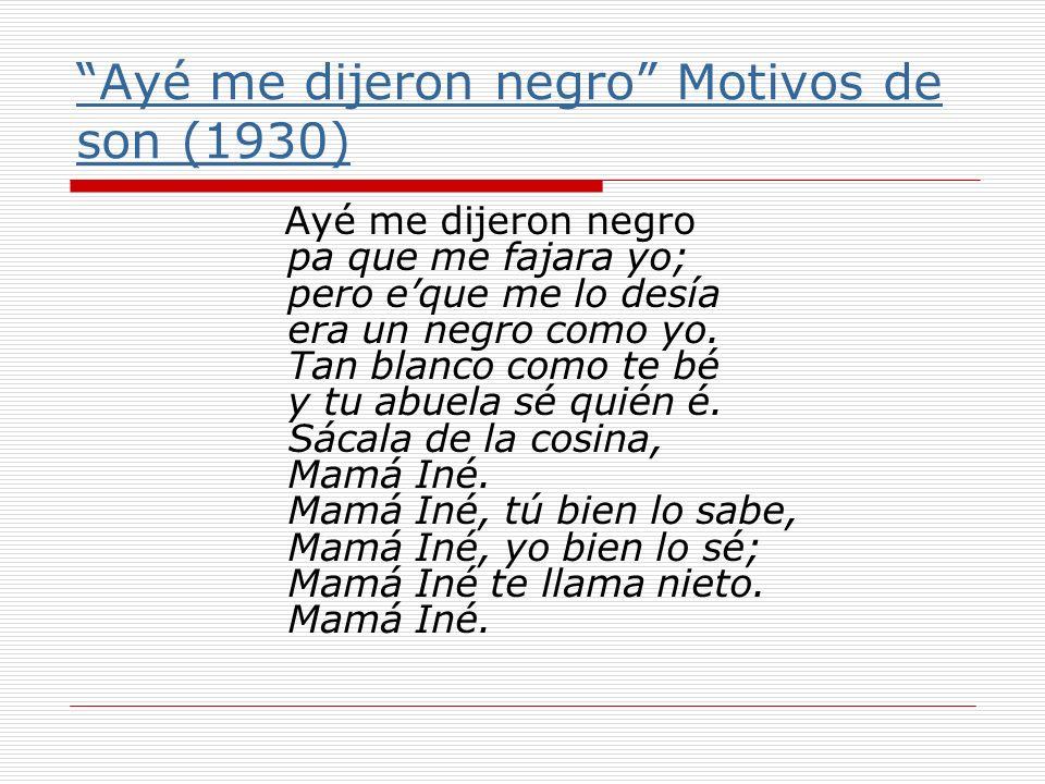 Ayé me dijeron negro Motivos de son (1930) Ayé me dijeron negro pa que me fajara yo; pero eque me lo desía era un negro como yo. Tan blanco como te bé