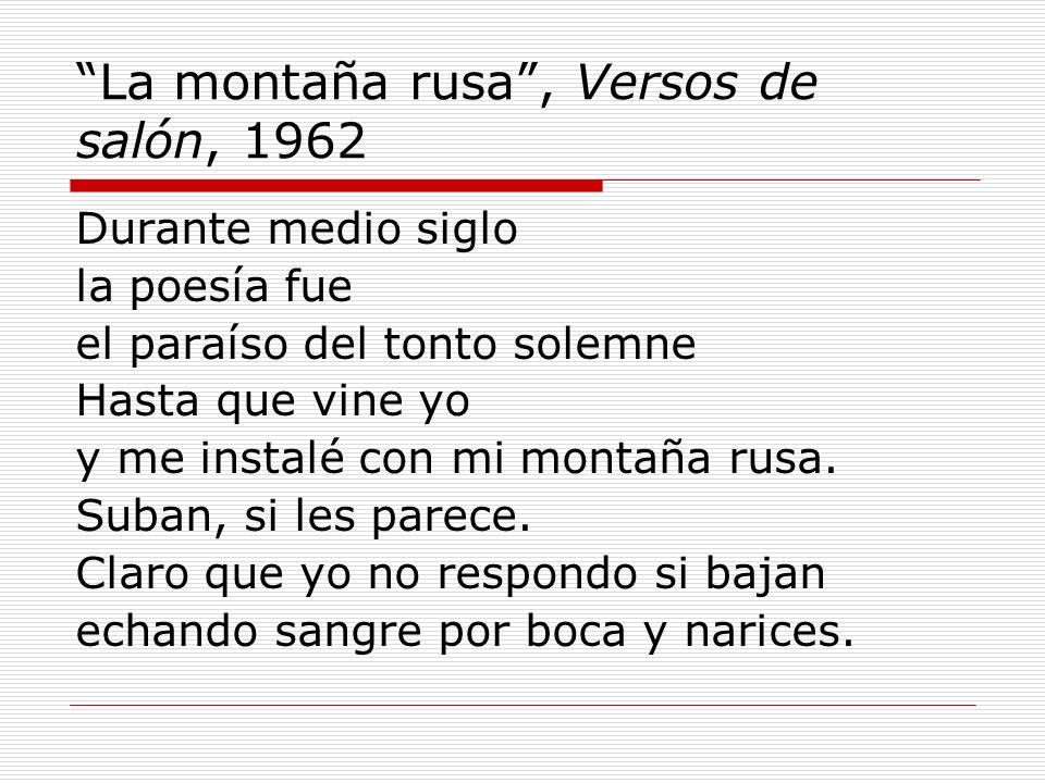 La montaña rusa, Versos de salón, 1962 Durante medio siglo la poesía fue el paraíso del tonto solemne Hasta que vine yo y me instalé con mi montaña ru