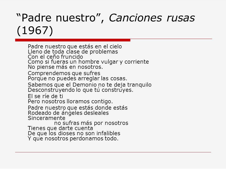 Padre nuestro, Canciones rusas (1967) Padre nuestro que estás en el cielo Lleno de toda clase de problemas Con el ceño fruncido Como si fueras un homb