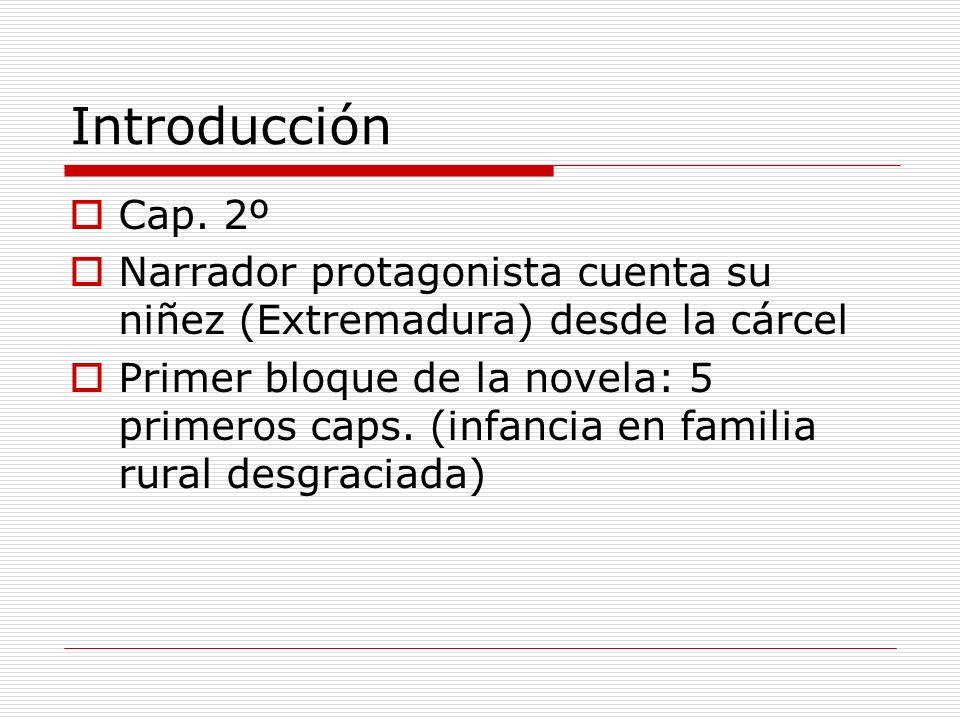 Introducción Cap. 2º Narrador protagonista cuenta su niñez (Extremadura) desde la cárcel Primer bloque de la novela: 5 primeros caps. (infancia en fam