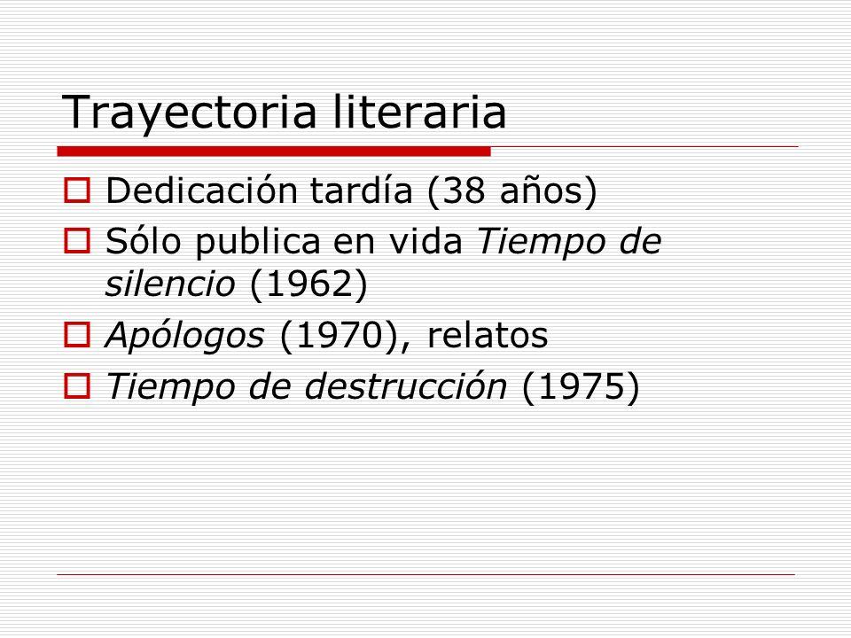 Trayectoria literaria Dedicación tardía (38 años) Sólo publica en vida Tiempo de silencio (1962) Apólogos (1970), relatos Tiempo de destrucción (1975)