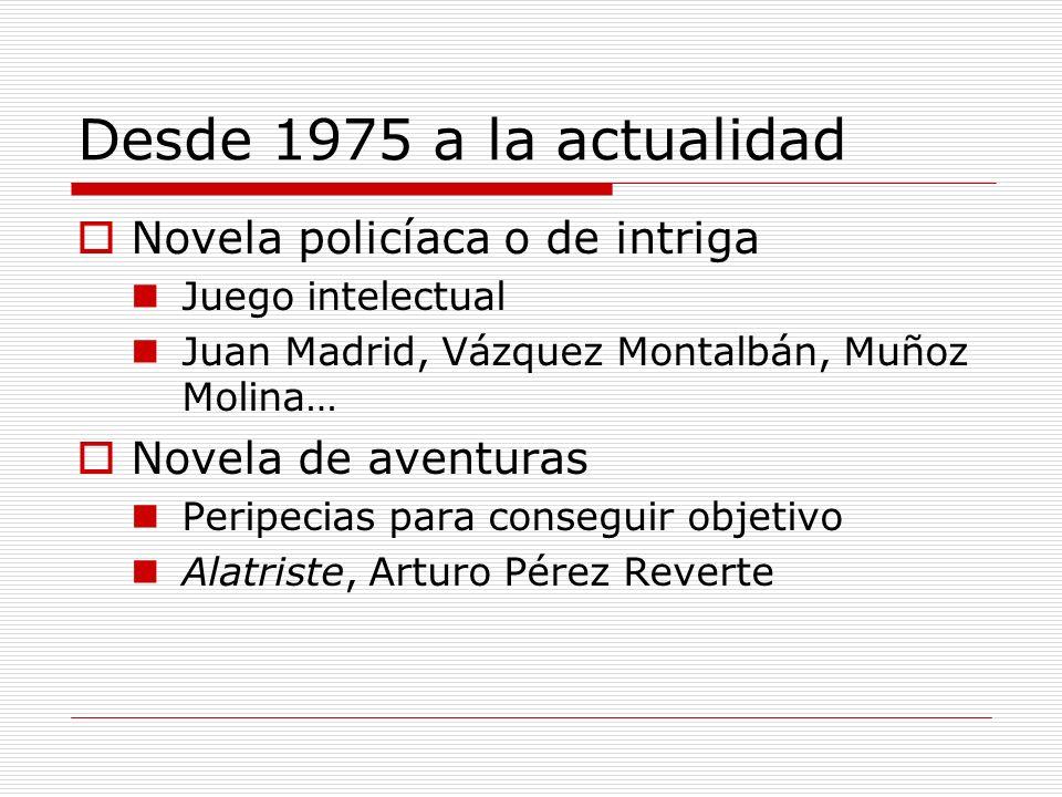 Desde 1975 a la actualidad Novela policíaca o de intriga Juego intelectual Juan Madrid, Vázquez Montalbán, Muñoz Molina… Novela de aventuras Peripecia