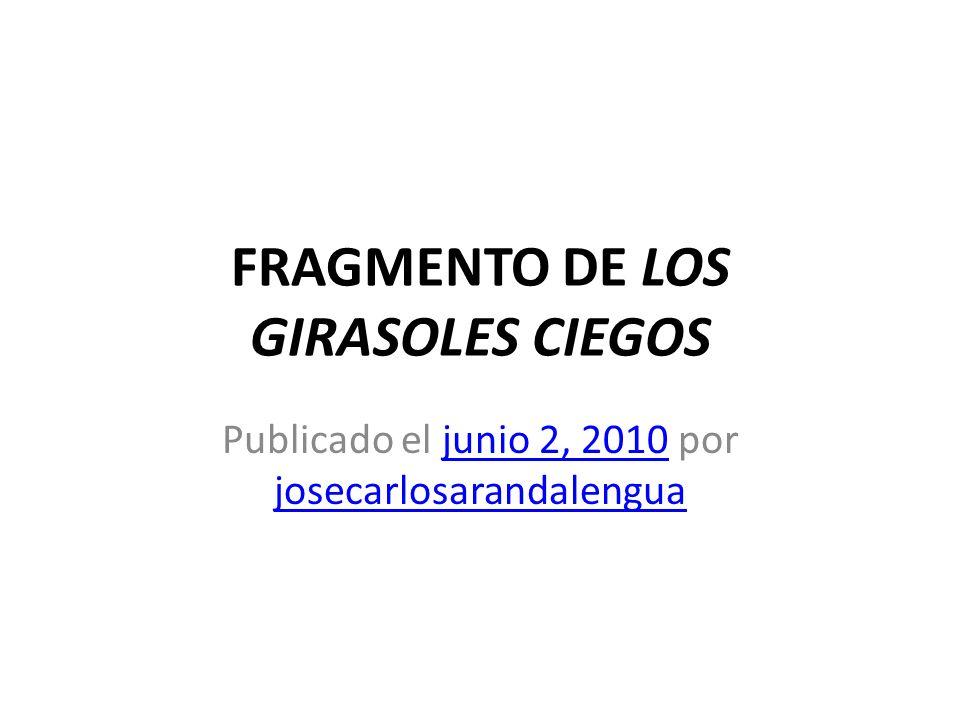 FRAGMENTO DE LOS GIRASOLES CIEGOS Publicado el junio 2, 2010 por josecarlosarandalenguajunio 2, 2010 josecarlosarandalengua