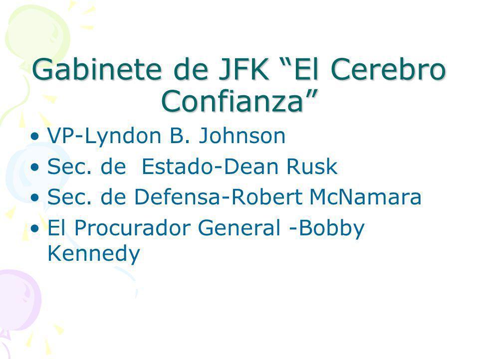 Gabinete de JFK El Cerebro Confianza VP-Lyndon B. Johnson Sec. de Estado-Dean Rusk Sec. de Defensa-Robert McNamara El Procurador General -Bobby Kenned