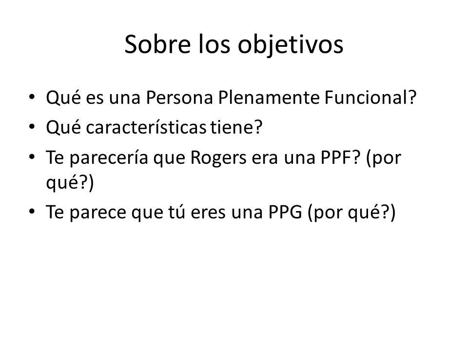 Sobre los objetivos Qué es una Persona Plenamente Funcional? Qué características tiene? Te parecería que Rogers era una PPF? (por qué?) Te parece que