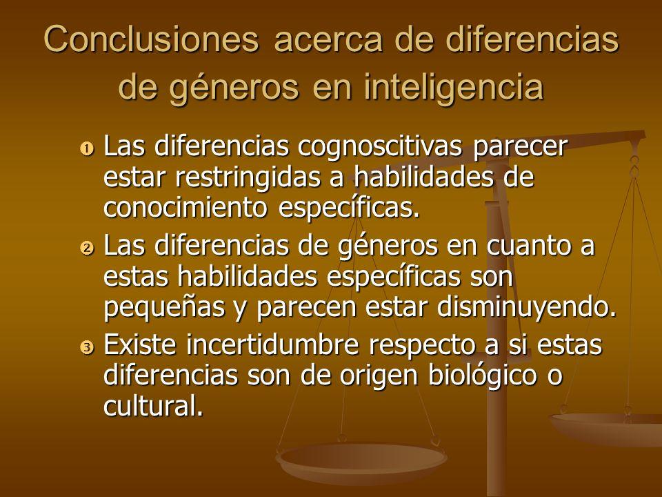 Conclusiones acerca de diferencias de géneros en inteligencia Las diferencias cognoscitivas parecer estar restringidas a habilidades de conocimiento e