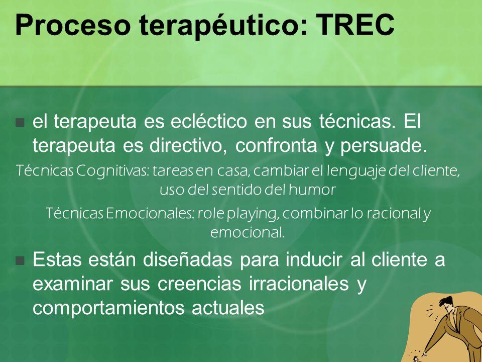 Proceso terapéutico: TREC el terapeuta es ecléctico en sus técnicas. El terapeuta es directivo, confronta y persuade. Técnicas Cognitivas: tareas en c