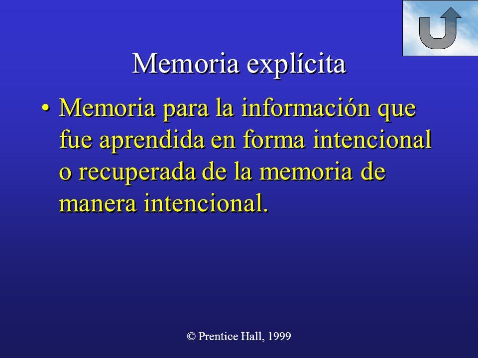 © Prentice Hall, 1999 Memoria explícita Memoria para la información que fue aprendida en forma intencional o recuperada de la memoria de manera intenc