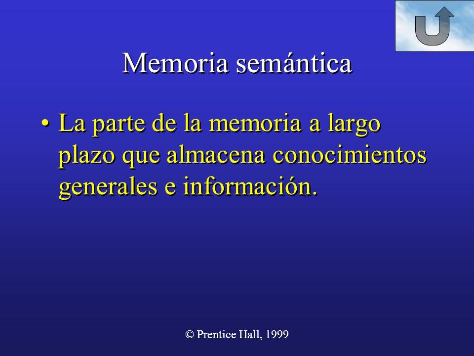 © Prentice Hall, 1999 Memoria semántica La parte de la memoria a largo plazo que almacena conocimientos generales e información.