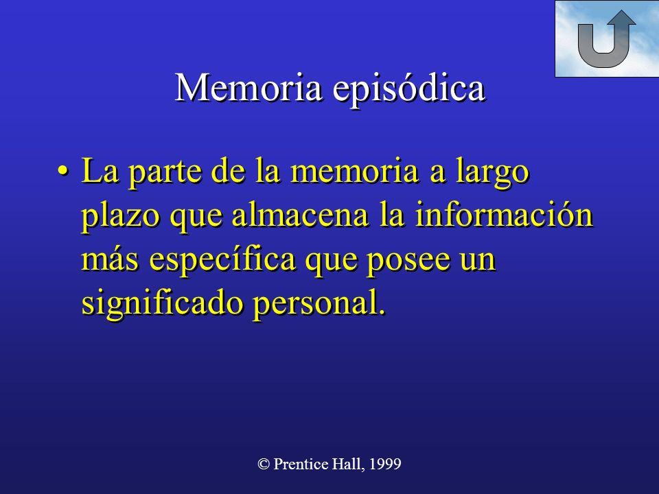 © Prentice Hall, 1999 Memoria episódica La parte de la memoria a largo plazo que almacena la información más específica que posee un significado perso