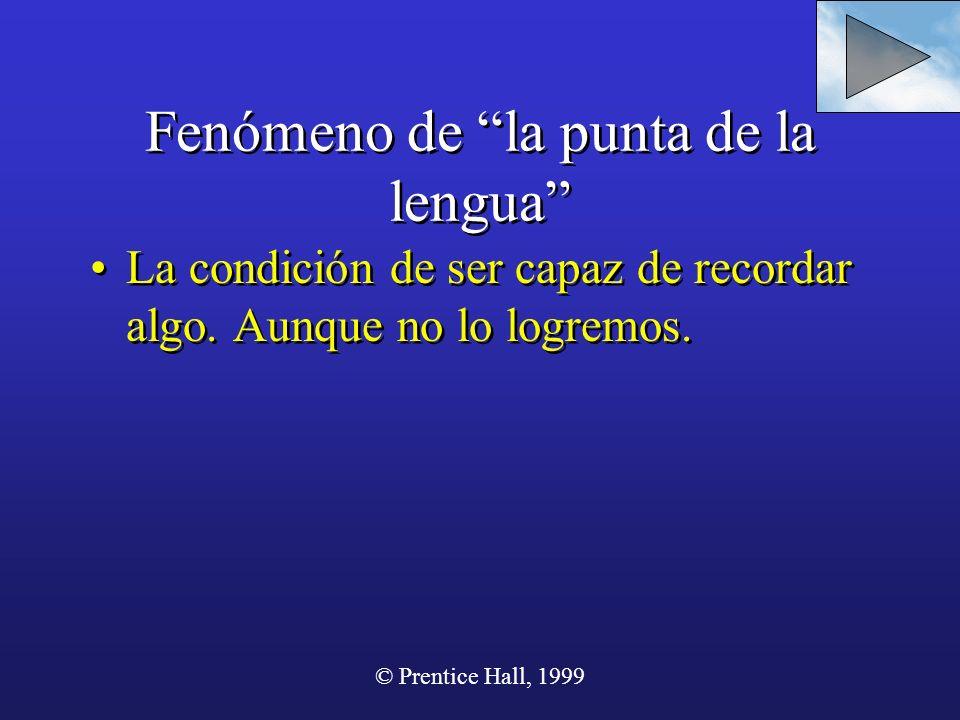 © Prentice Hall, 1999 Fenómeno de la punta de la lengua La condición de ser capaz de recordar algo. Aunque no lo logremos.
