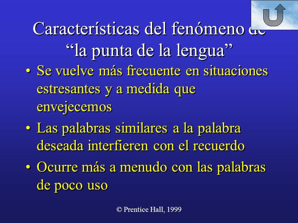© Prentice Hall, 1999 Características del fenómeno de la punta de la lengua Se vuelve más frecuente en situaciones estresantes y a medida que envejece