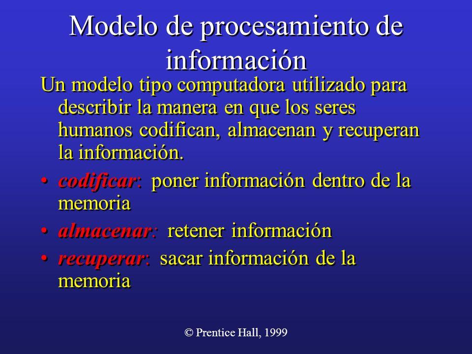 © Prentice Hall, 1999 Modelo de procesamiento de información Un modelo tipo computadora utilizado para describir la manera en que los seres humanos co
