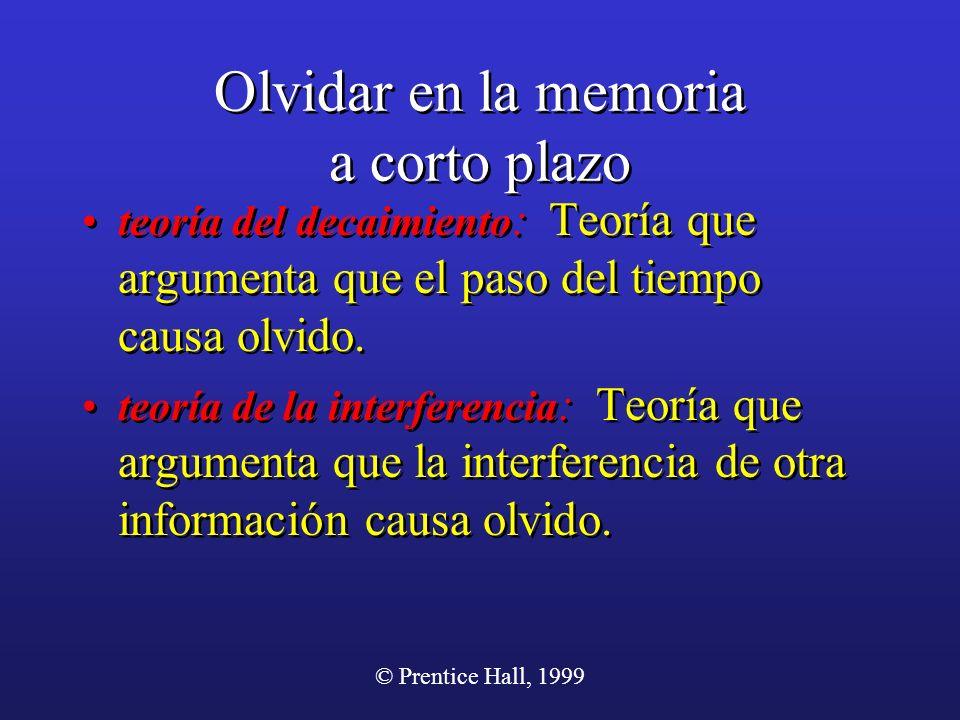 © Prentice Hall, 1999 Olvidar en la memoria a corto plazo teoría del decaimiento : Teoría que argumenta que el paso del tiempo causa olvido. teoría de