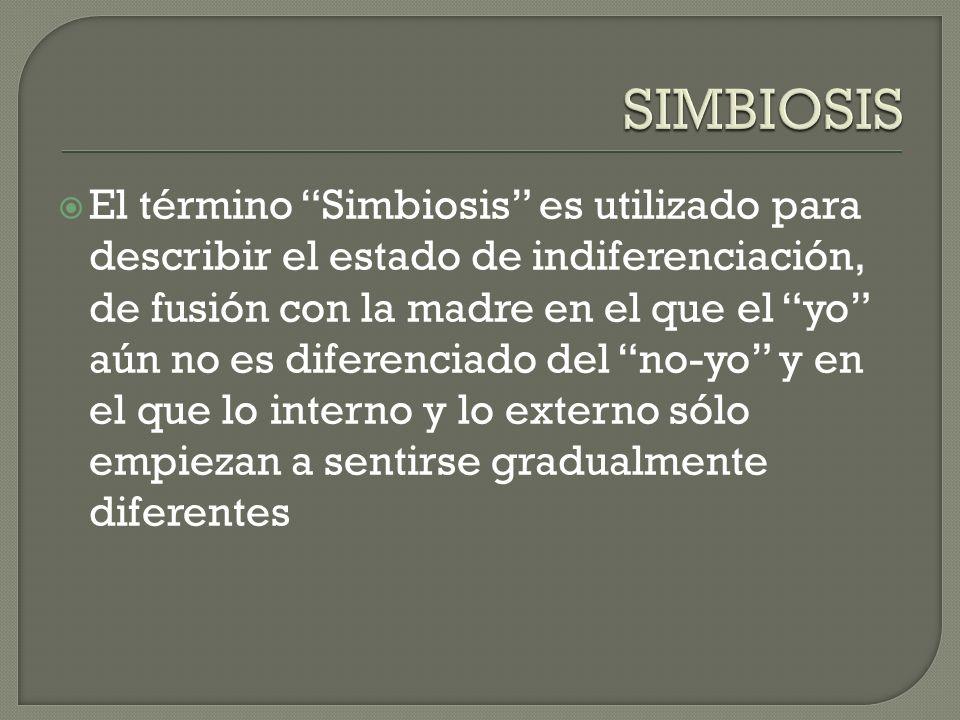 El término Simbiosis es utilizado para describir el estado de indiferenciación, de fusión con la madre en el que el yo aún no es diferenciado del no-y