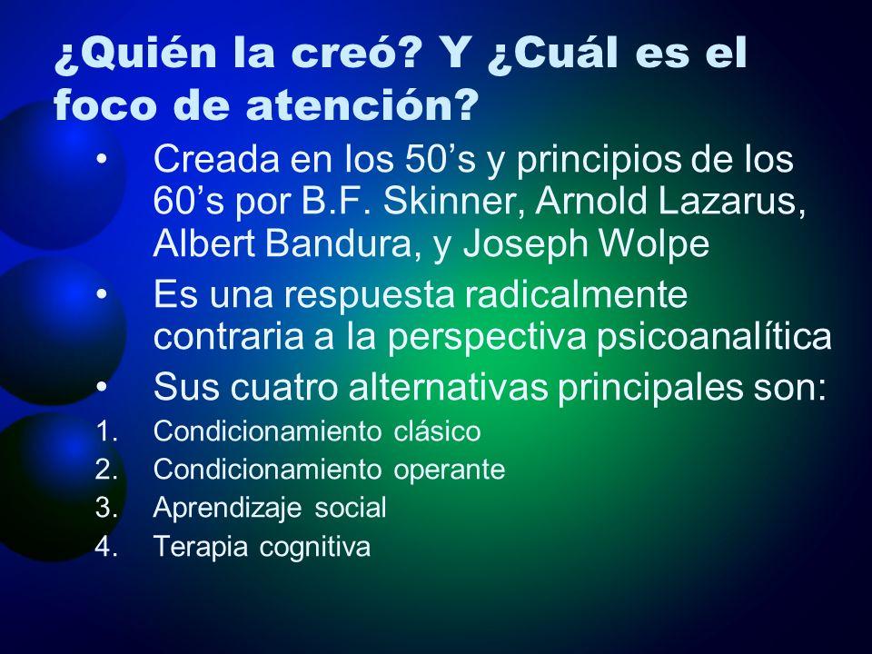 ¿Quién la creó? Y ¿Cuál es el foco de atención? Creada en los 50s y principios de los 60s por B.F. Skinner, Arnold Lazarus, Albert Bandura, y Joseph W