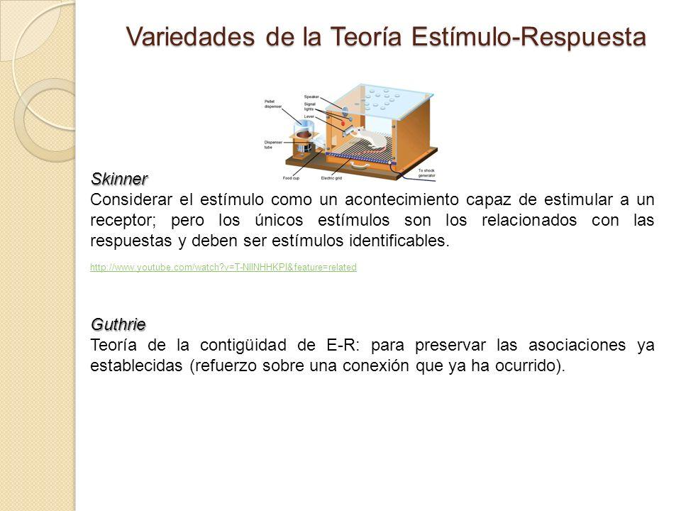 Variedades de la Teoría Estímulo-Respuesta Skinner Considerar el estímulo como un acontecimiento capaz de estimular a un receptor; pero los únicos estímulos son los relacionados con las respuestas y deben ser estímulos identificables.
