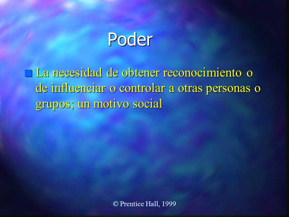 © Prentice Hall, 1999 Poder n La necesidad de obtener reconocimiento o de influenciar o controlar a otras personas o grupos; un motivo social