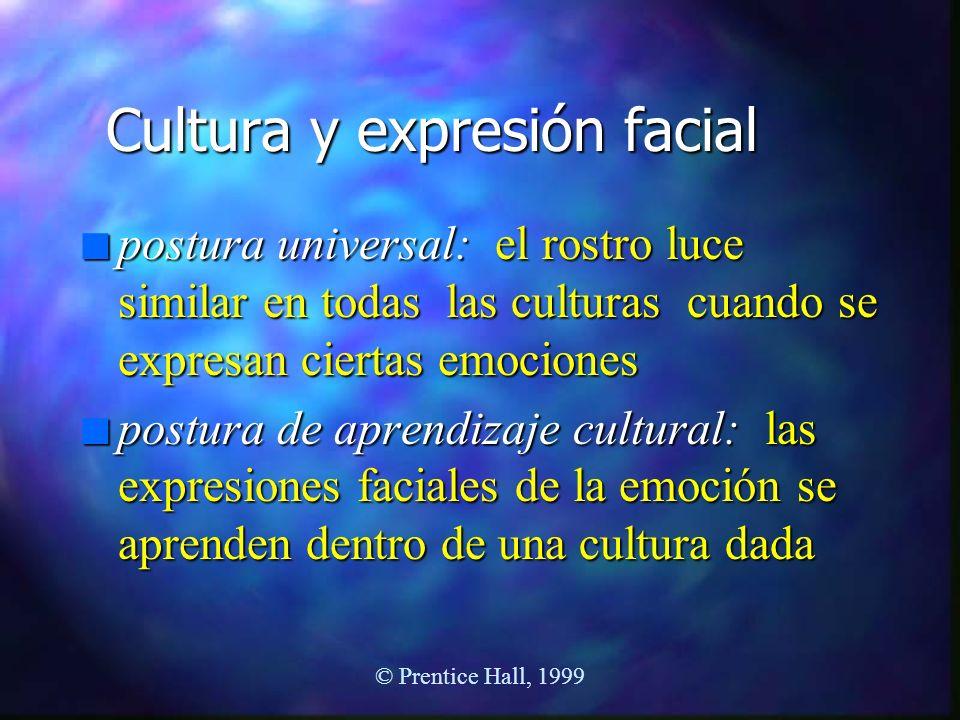 © Prentice Hall, 1999 Cultura y expresión facial n postura universal: el rostro luce similar en todas las culturas cuando se expresan ciertas emocione