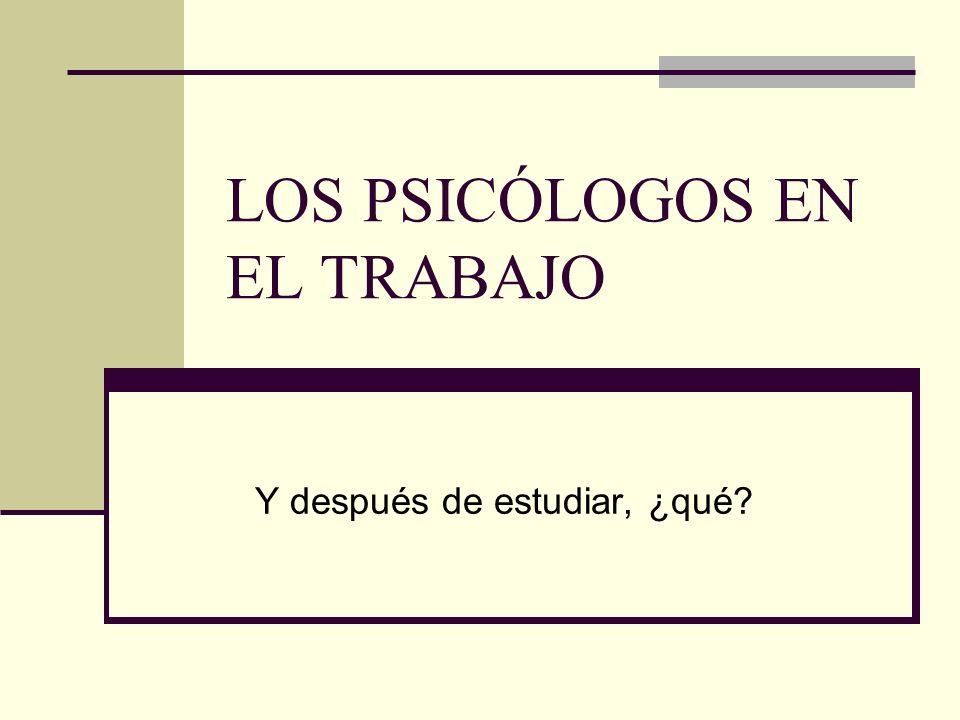LOS PSICÓLOGOS EN EL TRABAJO Y después de estudiar, ¿qué?