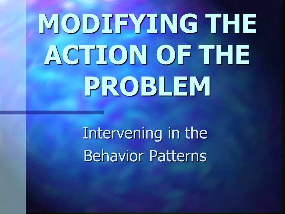 MODIFYING THE ACTION OF THE PROBLEM Intervening in the Behavior Patterns