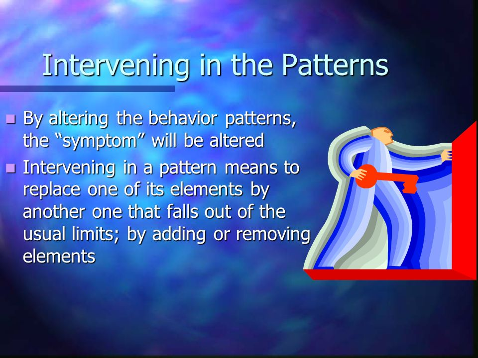 Intervening in the Patterns By altering the behavior patterns, the symptom will be altered By altering the behavior patterns, the symptom will be altered Intervening in a pattern means to replace one of its elements by another one that falls out of the usual limits; by adding or removing elements Intervening in a pattern means to replace one of its elements by another one that falls out of the usual limits; by adding or removing elements