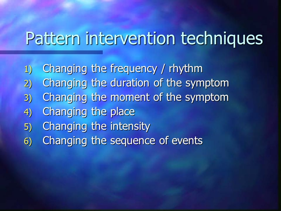 Pattern intervention techniques 7) Adding or subtracting an element 8) Inverting the pattern 9) Connecting the symptom with an unwanted pattern
