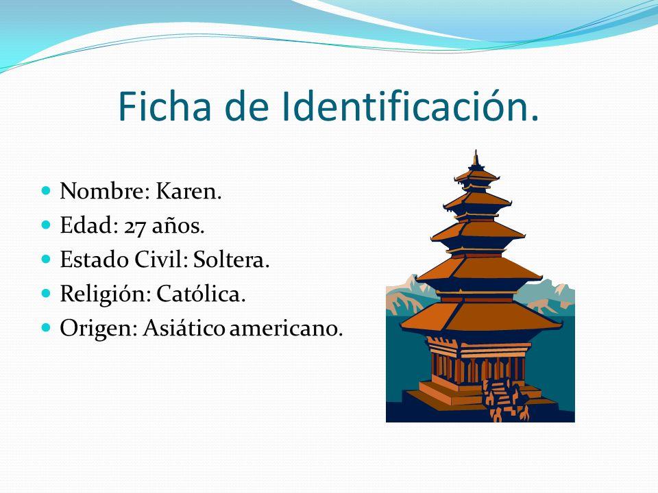 Ficha de Identificación. Nombre: Karen. Edad: 27 años. Estado Civil: Soltera. Religión: Católica. Origen: Asiático americano.