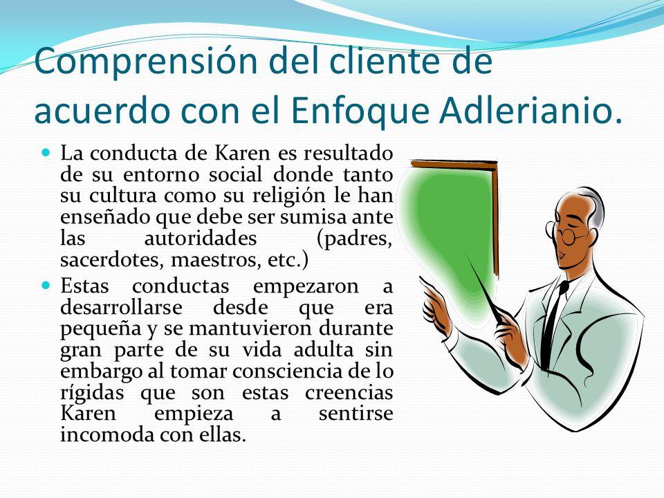 Comprensión del cliente de acuerdo con el Enfoque Adlerianio. La conducta de Karen es resultado de su entorno social donde tanto su cultura como su re